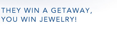 They win a Getaway, you win Jewelry!